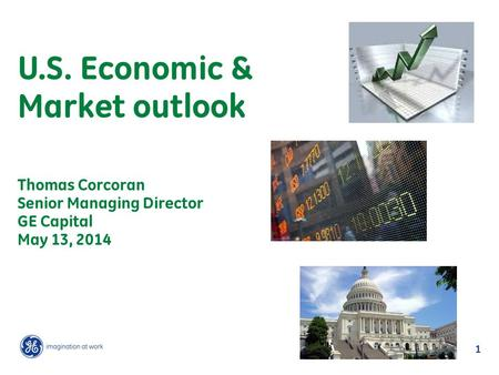 1 U.S. Economic & Market outlook Thomas Corcoran Senior Managing Director GE Capital May 13, 2014.