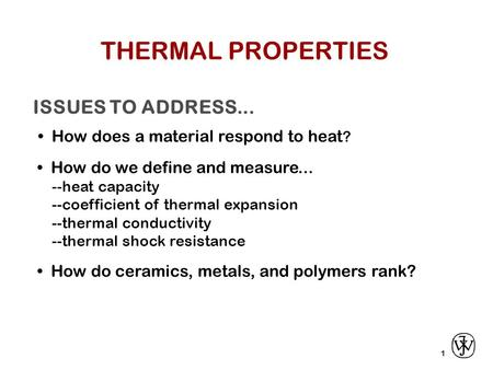 ISSUES TO ADDRESS... How does a material respond to heat ? 1 How do we define and measure... --heat capacity --coefficient of thermal expansion --thermal.