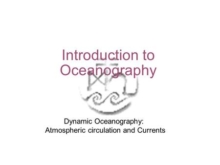 Introduction to Oceanography Dynamic Oceanography: Atmospheric circulation and Currents.