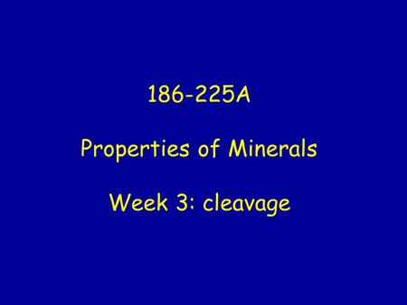 186-225A Properties of Minerals Week 3: cleavage.