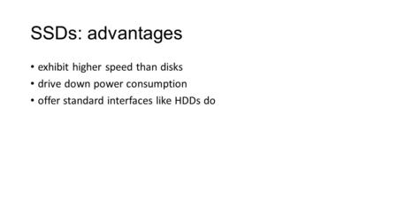 SSDs: advantages exhibit higher speed than disks drive down power consumption offer standard interfaces like HDDs do.