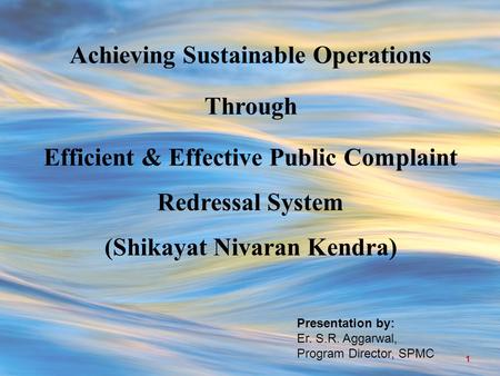 Achieving Sustainable Operations Through Efficient & Effective Public Complaint Redressal System (Shikayat Nivaran Kendra) Presentation by: Er. S.R. Aggarwal,