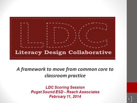 A framework to move from common core to classroom practice LDC Scoring Session Puget Sound ESD - Reach Associates February 11, 2014 1.