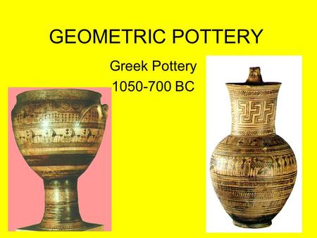 GEOMETRIC POTTERY Greek Pottery 1050-700 BC.