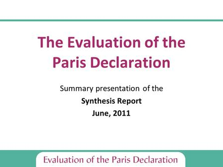 The Evaluation of the Paris Declaration Summary presentation of the Synthesis Report June, 2011.
