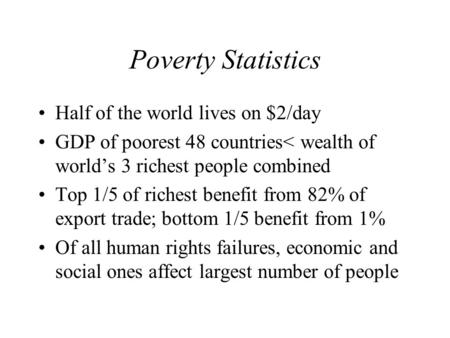 Poverty Statistics Half of the world lives on $2/day GDP of poorest 48 countries< wealth of world's 3 richest people combined Top 1/5 of richest benefit.