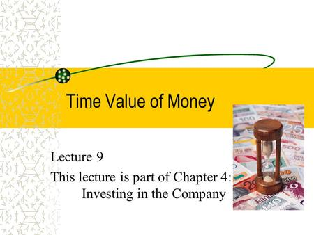Time Value of Money Lecture 9 This lecture is part of Chapter 4: Investing in the Company.