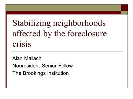 Stabilizing neighborhoods affected by the foreclosure crisis Alan Mallach Nonresident Senior Fellow The Brookings Institution.