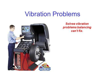 Vibration Problems Solves vibration problems balancing can't fix.