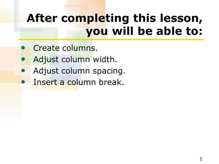 1 After completing this lesson, you will be able to: Create columns. Adjust column width. Adjust column spacing. Insert a column break.
