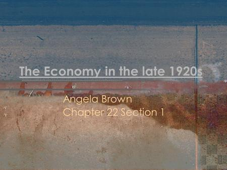 The Economy in the late 1920s Angela Brown Chapter 22 Section 1.