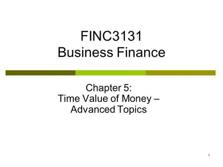 1 FINC3131 Business Finance Chapter 5: Time Value of Money – Advanced Topics.