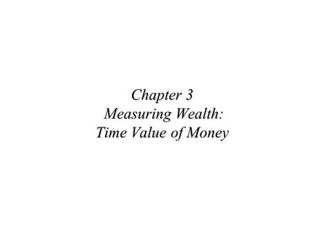 Chapter 3 Measuring Wealth: Time Value of Money. Future Value and Present Value u These can be solved using formulas, tables, a financial calculator or.