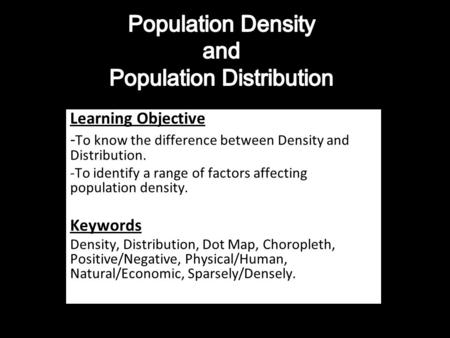 Learning Objective - To know the difference between Density and Distribution. -To identify a range of factors affecting population density. Keywords Density,