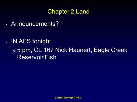 Chapter 2 Land Announcements? IN AFS tonight  5 pm, CL 167 Nick Haunert, Eagle Creek Reservoir Fish Molles: Ecology 2 nd Ed.