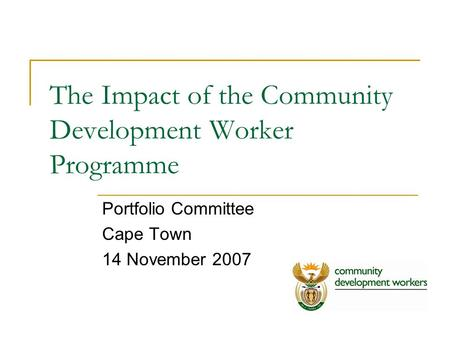 The Impact of the Community Development Worker Programme Portfolio Committee Cape Town 14 November 2007.