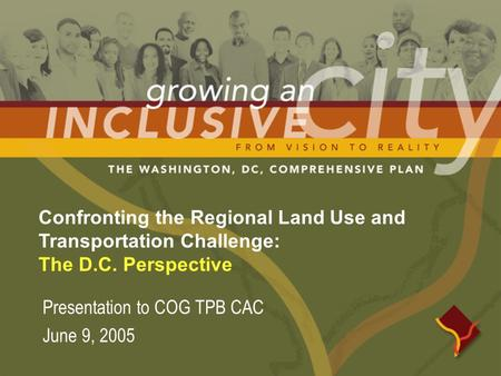 Confronting the Regional Land Use and Transportation Challenge: The D.C. Perspective Presentation to COG TPB CAC June 9, 2005.