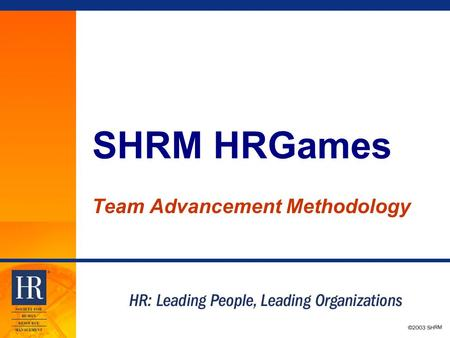 © 2003 SHRM SHRM HRGames Team Advancement Methodology.