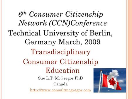 6 th Consumer Citizenship Network (CCN)Conference Technical University of Berlin, Germany March, 2009 Transdisciplinary Consumer Citizenship Education.
