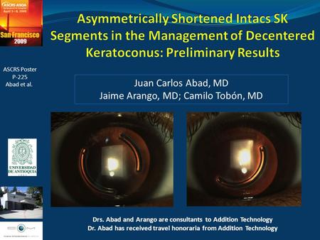 Juan Carlos Abad, MD Jaime Arango, MD; Camilo Tobón, MD ASCRS Poster P-225 Abad et al. Drs. Abad and Arango are consultants to Addition Technology Dr.