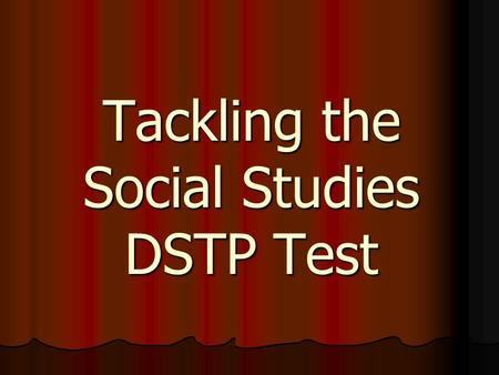 Tackling the Social Studies DSTP Test. Requirements All students who pass through 11 th grade (junior standing) are now required to take this test All.