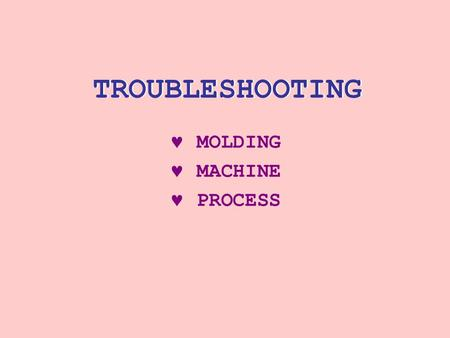 TROUBLESHOOTING MOLDING MACHINE PROCESS. MOLDING PROBLEMS a PREMOLDING MATERIAL HADLING AND STORAGE a MOLDING PROCESSING CONDITION AND MACHINE PERFORMANC.
