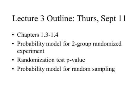 Lecture 3 Outline: Thurs, Sept 11 Chapters 1.3-1.4 Probability model for 2-group randomized experiment Randomization test p-value Probability model for.
