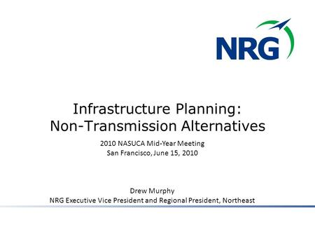 Infrastructure Planning: Non-Transmission Alternatives 2010 NASUCA Mid-Year Meeting San Francisco, June 15, 2010 Drew Murphy NRG Executive Vice President.