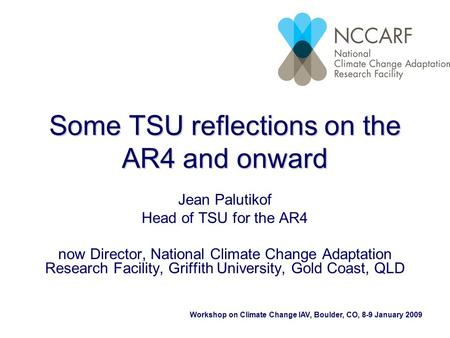 Workshop on Climate Change IAV, Boulder, CO, 8-9 January 2009 Some TSU reflections on the AR4 and onward Jean Palutikof Head of TSU for the AR4 now Director,