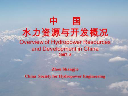 中 国 水力资源与开发概况 Overview of Hydropower Resources and Development in China 2007. 8 Zhou Shangjie China Society for Hydropower Engineering.
