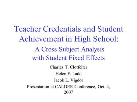 Teacher Credentials and Student Achievement in High School: A Cross Subject Analysis with Student Fixed Effects Charles T. Clotfelter Helen F. Ladd Jacob.