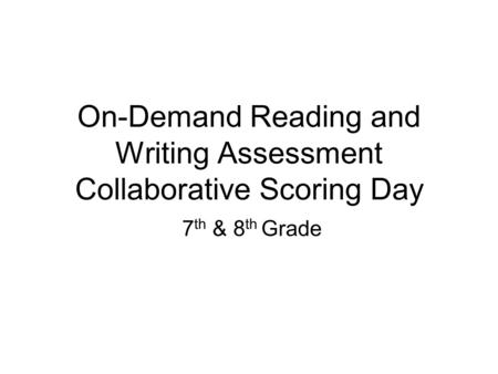 On-Demand Reading and Writing Assessment Collaborative Scoring Day 7 th & 8 th Grade.