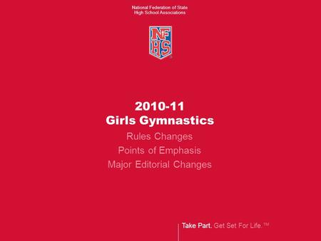 Take Part. Get Set For Life.™ National Federation of State High School Associations 2010-11 Girls Gymnastics Rules Changes Points of Emphasis Major Editorial.