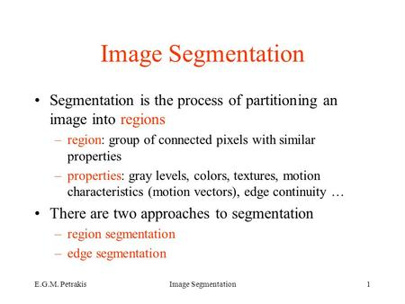 E.G.M. PetrakisImage Segmentation1 Segmentation is the process of partitioning an image into regions –region: group of connected pixels with similar properties.