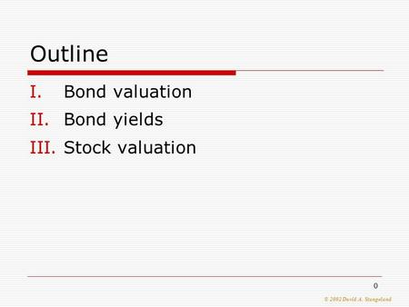 © 2002 David A. Stangeland 0 Outline I.Bond valuation II.Bond yields III.Stock valuation.