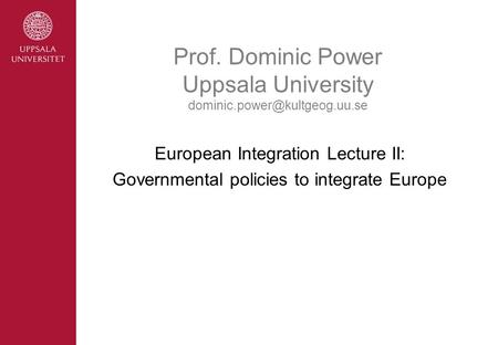 Prof. Dominic Power Uppsala University European Integration Lecture II: Governmental policies to integrate Europe.