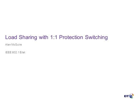 Load Sharing with 1:1 Protection Switching Alan McGuire IEEE 802.1 Eilat.