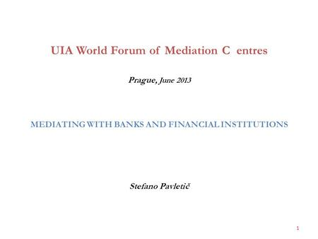UIA World Forum of Mediation C entres Prague, June 2013 MEDIATING WITH BANKS AND FINANCIAL INSTITUTIONS Stefano Pavletič 1.