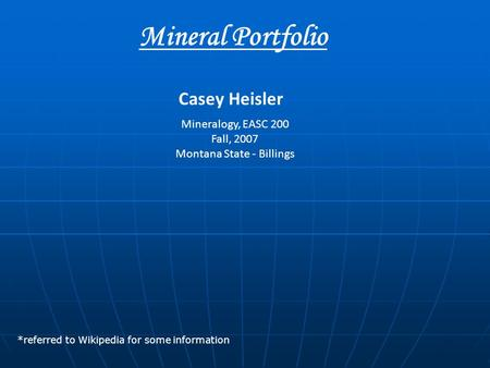 Mineral Portfolio Mineralogy, EASC 200 Fall, 2007 Montana State - Billings Casey Heisler *referred to Wikipedia for some information.