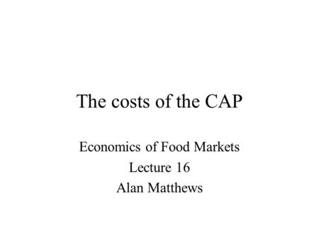 The costs of the CAP Economics of Food Markets Lecture 16 Alan Matthews.