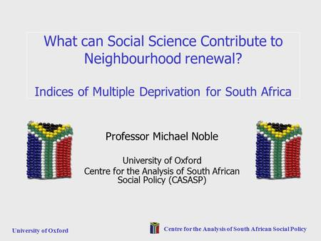 University of Oxford Centre for the Analysis of South African Social Policy What can Social Science Contribute to Neighbourhood renewal? Indices of Multiple.