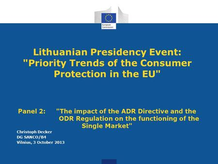 Lithuanian Presidency Event: Priority Trends of the Consumer Protection in the EU Panel 2: The impact of the ADR Directive and the ODR Regulation on.