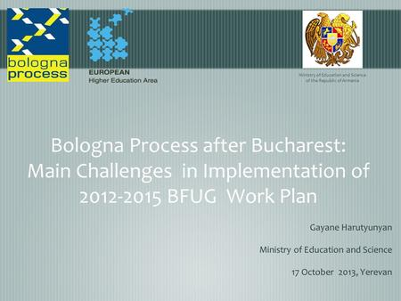 Bologna Process after Bucharest: Main Challenges in Implementation of 2012-2015 BFUG Work Plan Gayane Harutyunyan Ministry of Education and Science 17.