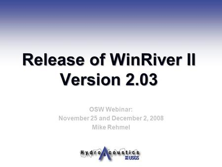 Release of WinRiver II Version 2.03 OSW Webinar: November 25 and December 2, 2008 Mike Rehmel.