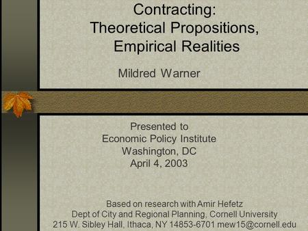 Contracting: Theoretical Propositions, Empirical Realities Mildred Warner Presented to Economic Policy Institute Washington, DC April 4, 2003 Based on.