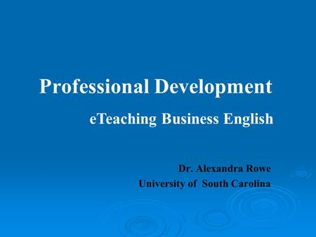 Professional Development Dr. Alexandra Rowe University of South Carolina eTeaching Business English.