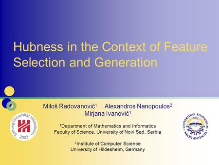 Hubness in the Context of Feature Selection and Generation Miloš Radovanović 1 Alexandros Nanopoulos 2 Mirjana Ivanović 1 1 Department of Mathematics and.