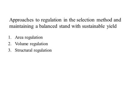 1.Area regulation 2.Volume regulation 3.Structural regulation Approaches to regulation in the selection method and maintaining a balanced stand with sustainable.