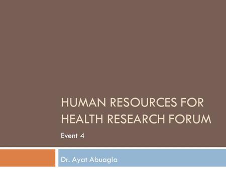 HUMAN RESOURCES FOR HEALTH RESEARCH FORUM Event 4 Dr. Ayat Abuagla.