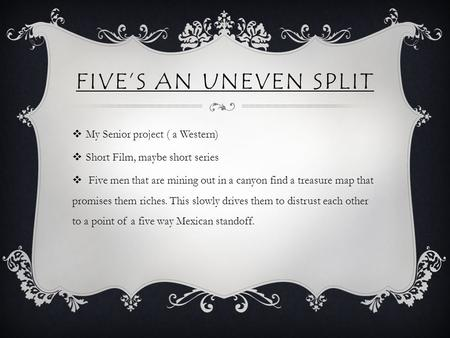 FIVE'S AN UNEVEN SPLIT  My Senior project ( a Western)  Short Film, maybe short series  Five men that are mining out in a canyon find a treasure map.